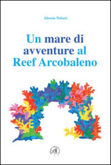 Un mare di avventure al reef arcobaleno - Alessia Notari |