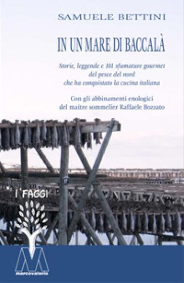In un mare di baccalà. Storie, leggende e 101 sfumature gourmet del pesce del nord che ha conquistato la cucina italiana - Samuele Bettini |
