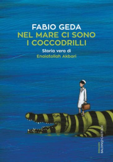 Nel mare ci sono i coccodrilli. Storia vera di Enaiatollah Akbari - Fabio Geda pdf epub
