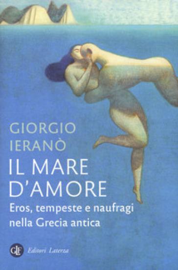 Il mare d'amore. Eros, tempeste e naufragi nella Grecia antica - Giorgio Ieranò |