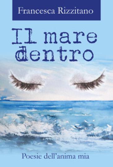 Il mare dentro. Poesie dell'anima mia - Francesca Rizzitano |