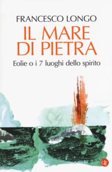 Il mare di pietra. Eolie o i 7 luoghi dello spirito - Francesco Longo |