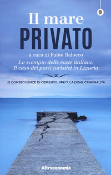Il mare privato. Lo scempio delle coste italiane. Il caso dei porti turistici in Liguria - F. Balocco |