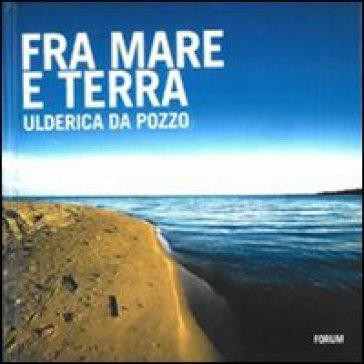 Fra mare e terra. Pescatori e paesaggi culturali del Friuli Venezia Giulia - Ulderica Da Pozzo  