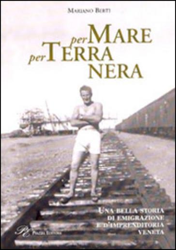Per mare per terra nera. Una bella storia di emigrazione e d'imprenditoria veneta - Mariano Berti | Jonathanterrington.com