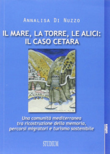 Il mare, la torre, le alici: il caso Cetara. Una comunità mediterranea tra ricostruzione della memoria, percorsi migratori e turismo sostenibile - Annalisa Di Nuzzo pdf epub