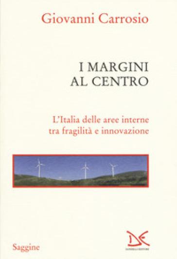 I margini al centro. L'Italia delle aree interne tra fragilità e innovazione - Giovanni Carrosio   Rochesterscifianimecon.com