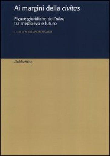 Ai margini della civitas. Figure giuridiche dell'altro tra medioevo e futuro - A. A. Cassi   Thecosgala.com