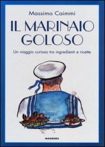 Il marinaio goloso. Un viaggio curioso tra ingredienti e ricette - Massimo Caimmi | Rochesterscifianimecon.com