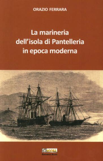 La marineria dell'isola di Pantelleria in epoca moderna - Orazio Ferrara |