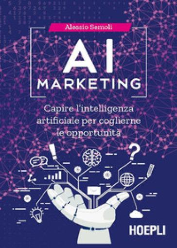 AI marketing. Capire l'intelligenza artificiale per coglierne le opportunità - Alessio Semoli  