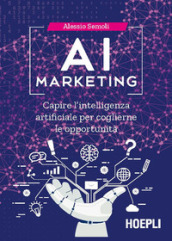 AI marketing. Capire l intelligenza artificiale per coglierne le opportunità