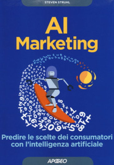 AI marketing. Predire le scelte dei consumatori con l'intelligenza artificiale - Steven Struhl |