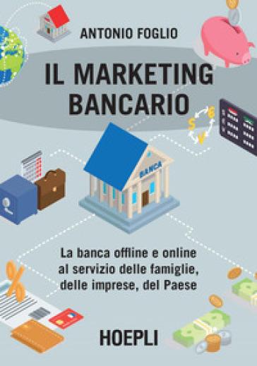 Il marketing bancario. La banca offline e online al servizio delle famiglie, delle imprese, del Paese - Antonio Foglio | Thecosgala.com