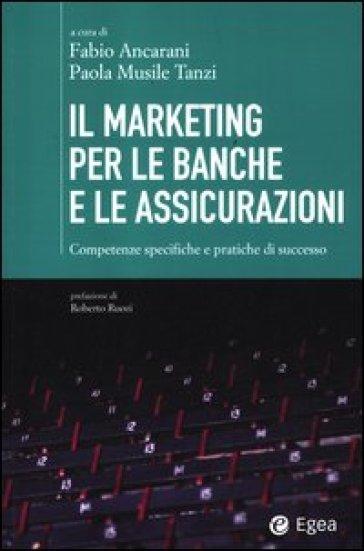 Il marketing per le banche e le assicurazioni. Competenze specifiche e pratiche di successo - F. Ancarani | Thecosgala.com