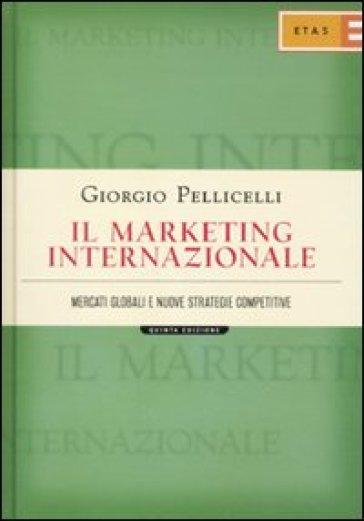 Il marketing internazionale. Mercati globali e nuove strategie competitive - Giorgio Pellicelli | Ericsfund.org