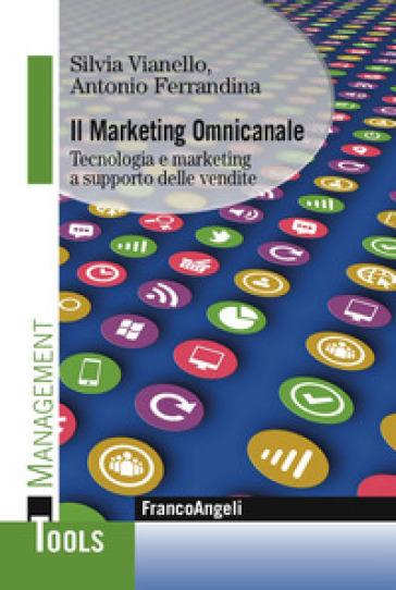 Il marketing omnicanale. Tecnologia e marketing a supporto delle vendite - Silvia Vianello |