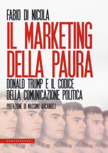 Il marketing della paura. Donald Trump e il codice della comunicazione politica - Fabio Di Nicola | Ericsfund.org