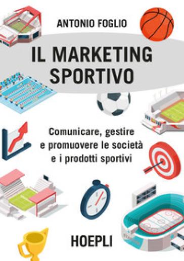Il marketing sportivo. Comunicare, gestire e promuovere le società e i prodotti sportivi - Antonio Foglio pdf epub