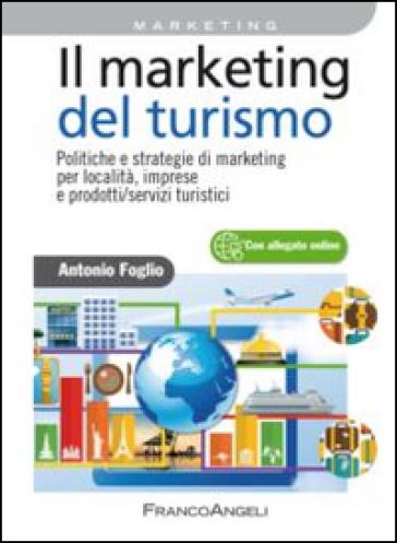 Il marketing del turismo. Politiche e strategie di marketing per località, imprese e prodotti/servizi turistici - Antonio Foglio | Jonathanterrington.com