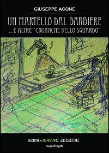 Un martello dal barbiere... e altre cronache dello sguardo - Giuseppe Acone  