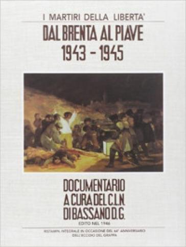 I martiri della libertà. Dal Brenta al Piave. 1943-1945 - Comitato di Liberazione Nazionale Bassano |
