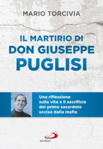 Il martirio di don Giuseppe Puglisi. Una riflessione sulla vita e il sacrificio del primo sacerdote ucciso dalla mafia - Mario Torcivia | Ericsfund.org