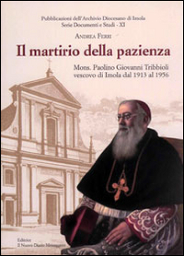 Il martirio della pazienza. Mons. Paolino Giovanni Tribbioli vescovo di Imola dal 1913 al 1956 - Andrea Ferri |
