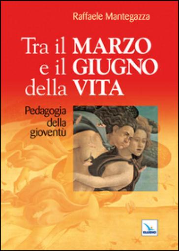 Tra il marzo e il giugno della vita. Pedagogia della gioventù - Raffaele Mantegazza |