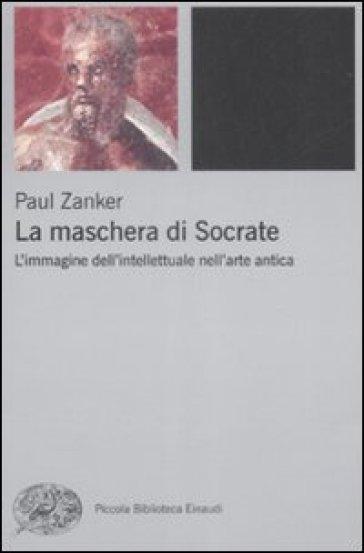 La maschera di Socrate. L'immagine dell'intellettuale nell'arte antica - Paul Zanker   Rochesterscifianimecon.com