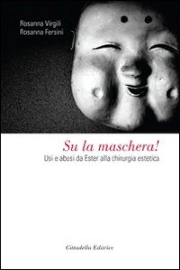 Su la maschera! Usi e abusi da Ester alla chirurgia estetica - Rosanna Virgili |