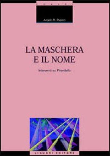 La maschera e il nome. Interventi su Pirandello - Angelo R. Pupino | Rochesterscifianimecon.com
