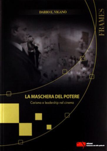 La maschera del potere. Carisma e leadership nel cinema - Dario Edoardo Viganò   Rochesterscifianimecon.com