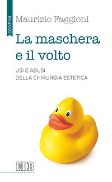 La maschera e il volto. Usi e abusi della chirurgia estetica - Maurizio Pietro Faggioni |