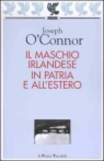 Il maschio irlandese in patria e all'estero - Joseph O'Connor   Rochesterscifianimecon.com