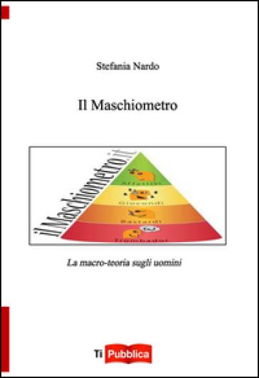 Il maschiometro. La macro-teoria sugli uomini - Stefania Nardo |