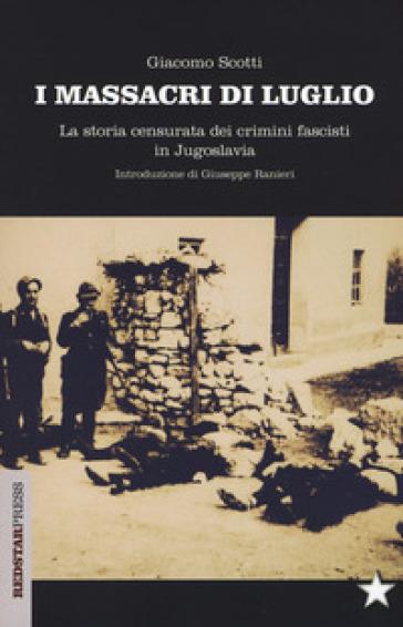 I massacri di luglio. La storia censurata dei crimini fascisti in Jugoslavia - Giacomo Scotti |