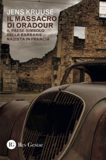 Il massacro di Oradour. Il paese-simbolo della barbarie nazista in Francia - Jens Kruuse  