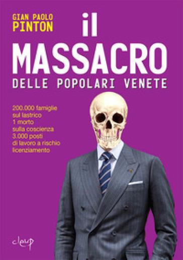 Il massacro delle Popolari venete. 200.000 famiglie sul lastrico, 1 morto sulla coscienza, 3.000 posti di lavoro a rischio licenziamento - Gian Paolo Pinton |