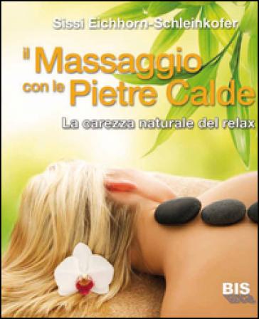 Il massaggio con le pietre calde. La carezza naturale del relax - Sissi Eichhorn-Schleinkofer |