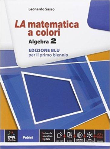 La matematica a colori. Algebra. Ediz. blu. Per le Scuole superiori. Con e-book. Con espansione online. 2. - Leonardo Sasso |