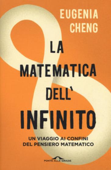 La matematica dell'infinito. Un viaggio ai confini del pensiero matematico - Eugenia Cheng pdf epub