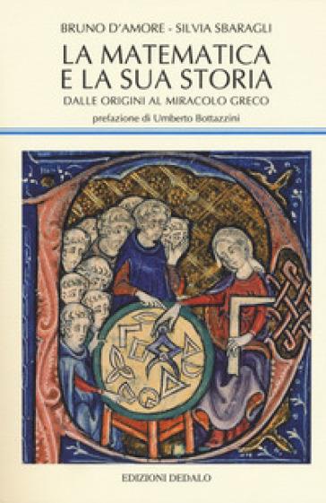 La matematica e la sua storia. 1: Dalle origini al miracolo greco - Bruno D'Amore | Jonathanterrington.com