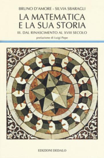 La matematica e la sua storia. 3: Dal Rinascimento al XVIII secolo - Bruno D'Amore   Jonathanterrington.com