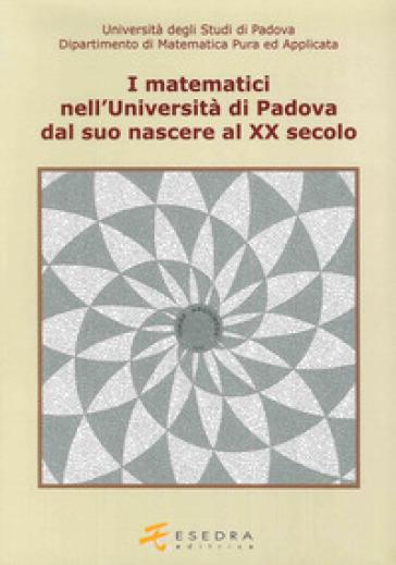 I matematici nell'Università di Padova. Dal suo nascere al XX secolo - Enrico Giusti | Thecosgala.com