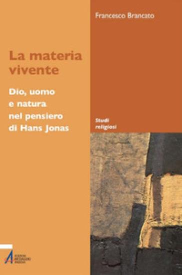 La materia vivente. Dio, uomo e natura del pensiero di Hans Jonas - Francesco Brancato | Kritjur.org