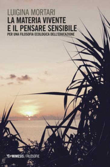 La materia vivente e il pensare sensibile. Per una filosofia ecologica dell'educazione - Luigina Mortari |