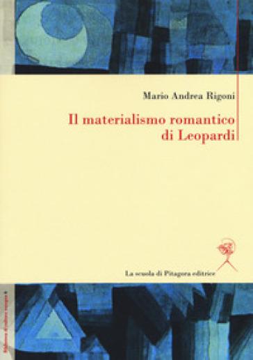 Il materialismo romantico di Leopardi - Mario Andrea Rigoni |