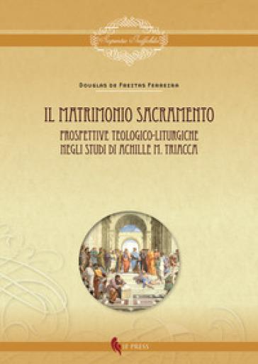 Il matrimonio sacramento. Prospettive teologico-liturgiche negli studi di Achille M. Triacca - Douglas de Freitas Ferreira |