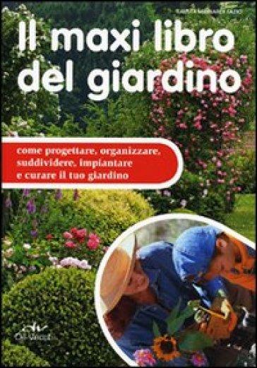 Il maxi libro del giardino. Come progettare, organizzare, suddividere, impiantare e curare il tuo giardino - Fausta Mainardi Fazio |